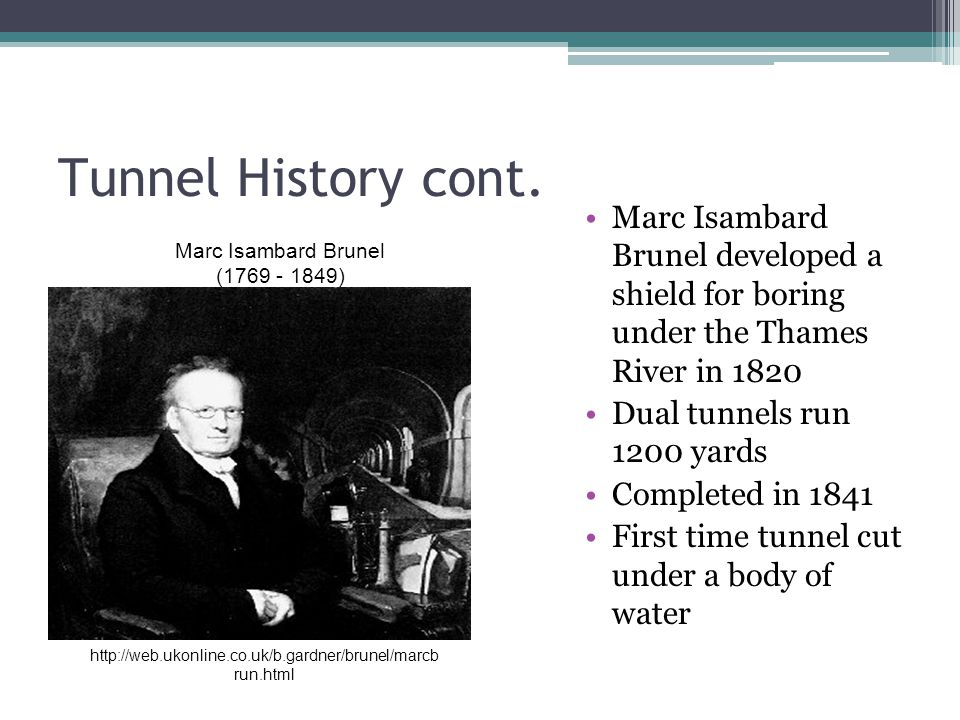 Tunnel History cont. Marc Isambard Brunel developed a shield for boring under the Thames River in 1820.