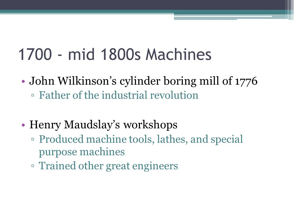 1700 - mid 1800s Machines John Wilkinson's cylinder boring mill of 1776. Father of the industrial revolution.