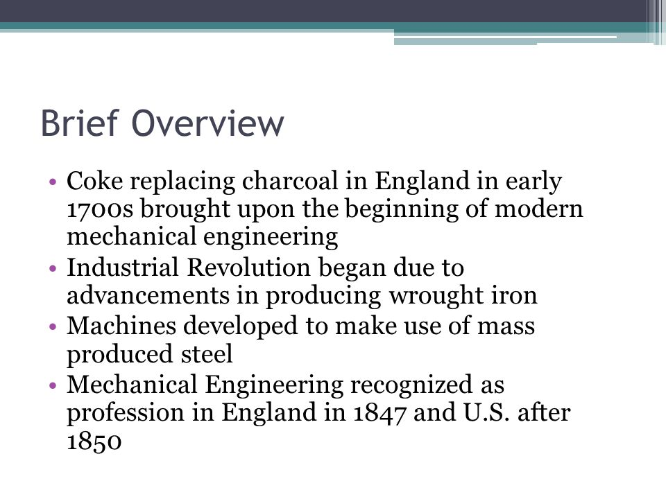 Brief Overview Coke replacing charcoal in England in early 1700s brought upon the beginning of modern mechanical engineering.