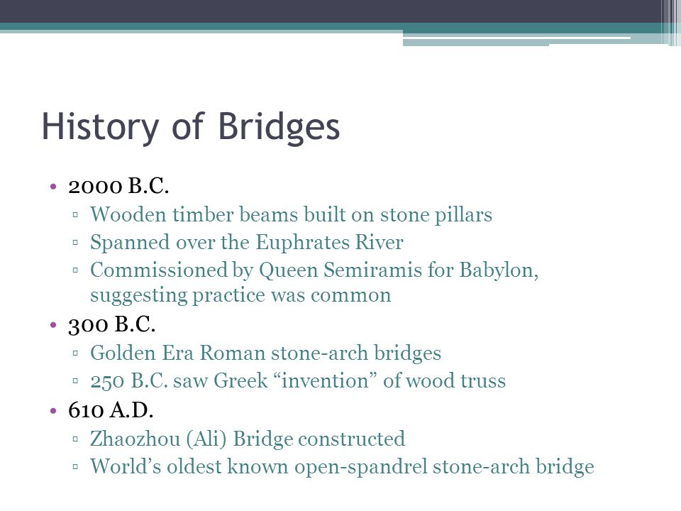History of Bridges 2000 B.C. 300 B.C. 610 A.D.