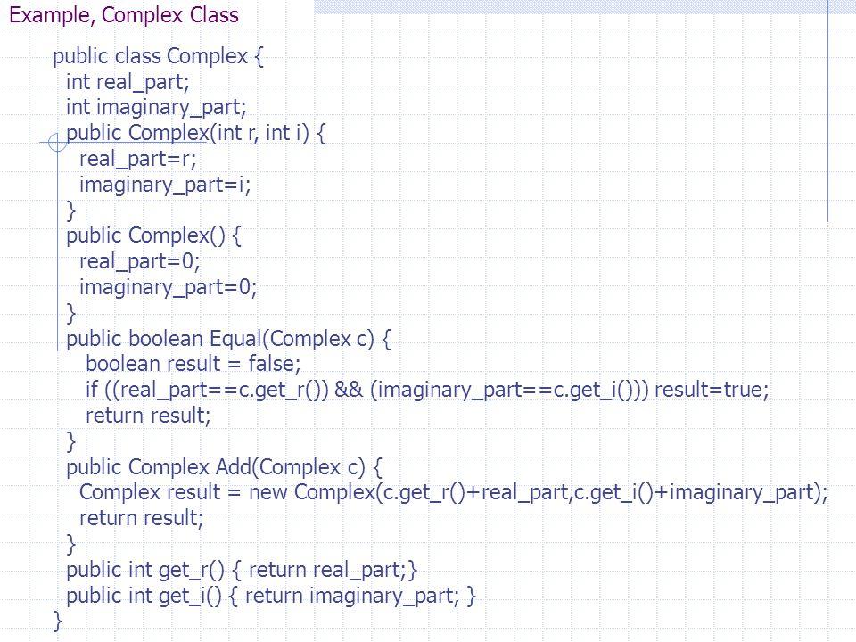 Example, Complex Class public class Complex { int real_part; int imaginary_part; public Complex(int r, int i) {