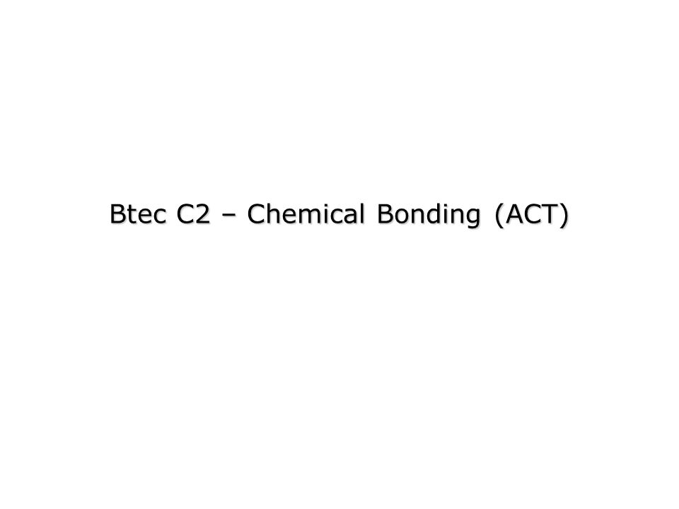 Btec C2 – Chemical Bonding (ACT)