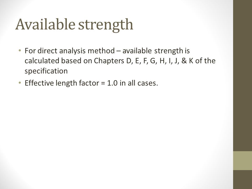 Available strength For direct analysis method – available strength is calculated based on Chapters D, E, F, G, H, I, J, & K of the specification.