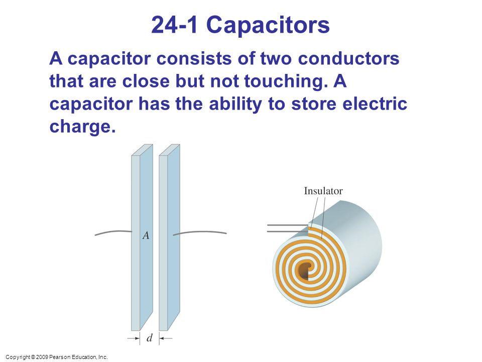 24-1 Capacitors A capacitor consists of two conductors that are close but not touching. A capacitor has the ability to store electric charge.