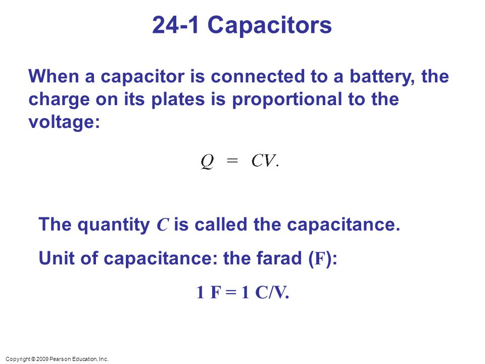 24-1 Capacitors When a capacitor is connected to a battery, the charge on its plates is proportional to the voltage: