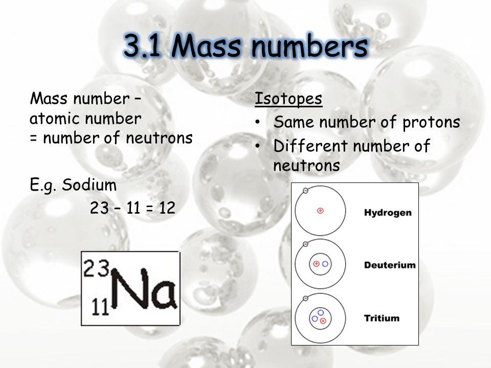 3.1 Mass numbers Mass number – atomic number = number of neutrons E.g. Sodium 23 – 11 = 12 Isotopes.