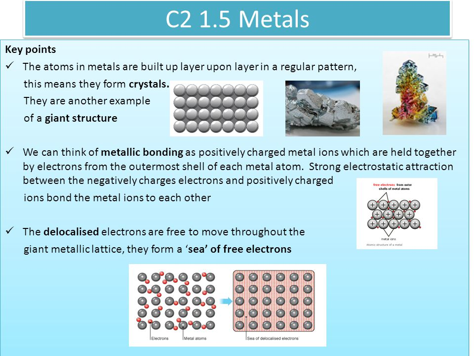 C2 1.5 Metals Key points. The atoms in metals are built up layer upon layer in a regular pattern, this means they form crystals.