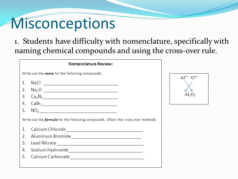 Misconceptions 1. Students have difficulty with nomenclature, specifically with naming chemical compounds and using the cross-over rule.