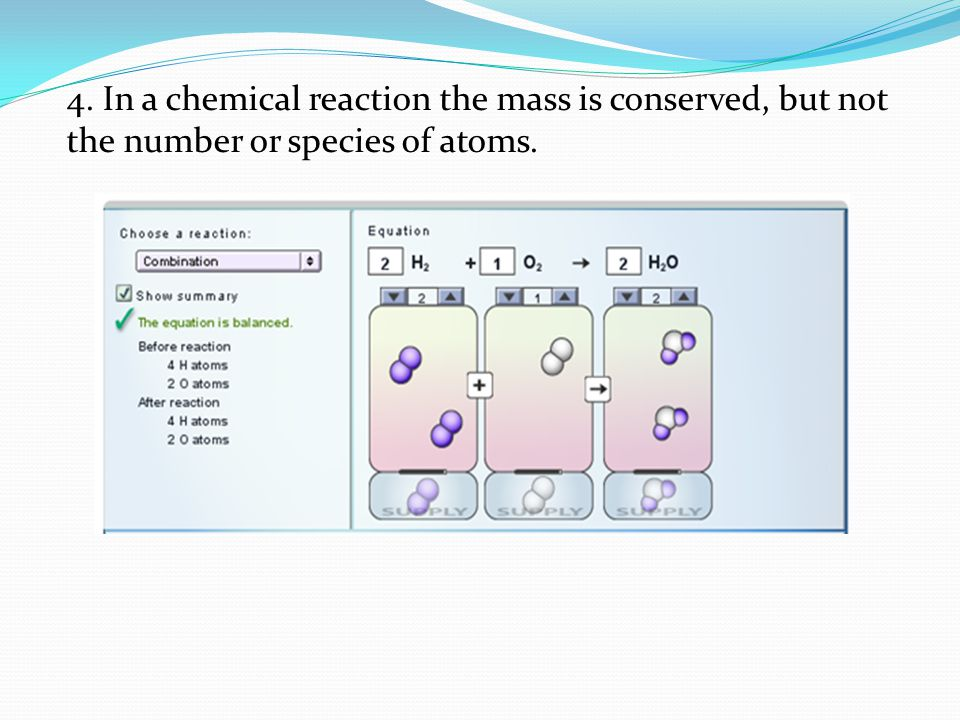 4. In a chemical reaction the mass is conserved, but not the number or species of atoms.