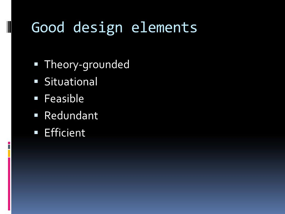 Good design elements Theory-grounded Situational Feasible Redundant
