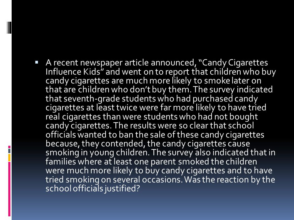 A recent newspaper article announced, Candy Cigarettes Influence Kids and went on to report that children who buy candy cigarettes are much more likely to smoke later on that are children who don't buy them.