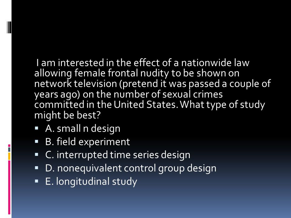 I am interested in the effect of a nationwide law allowing female frontal nudity to be shown on network television (pretend it was passed a couple of years ago) on the number of sexual crimes committed in the United States. What type of study might be best