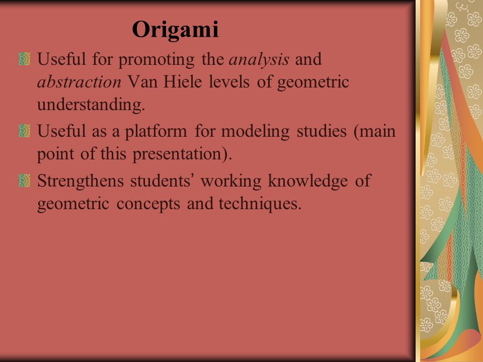 Origami Useful for promoting the analysis and abstraction Van Hiele levels of geometric understanding.