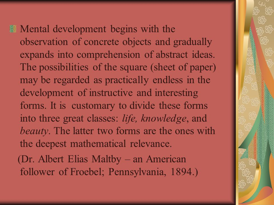 Mental development begins with the observation of concrete objects and gradually expands into comprehension of abstract ideas. The possibilities of the square (sheet of paper) may be regarded as practically endless in the development of instructive and interesting forms. It is customary to divide these forms into three great classes: life, knowledge, and beauty. The latter two forms are the ones with the deepest mathematical relevance.