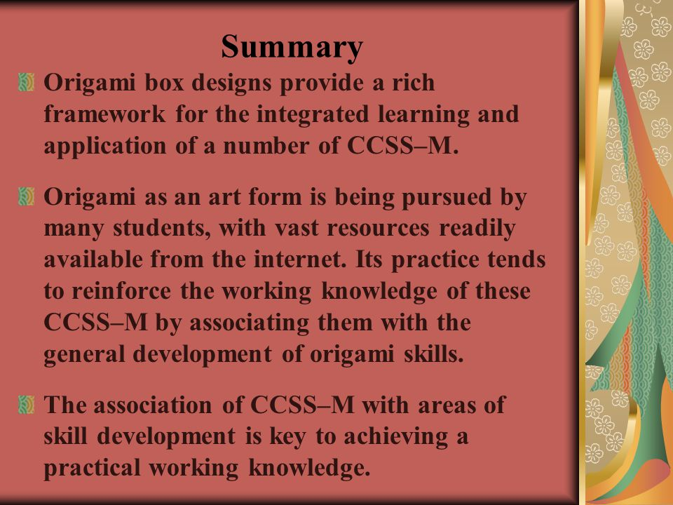 Summary Origami box designs provide a rich framework for the integrated learning and application of a number of CCSS–M.