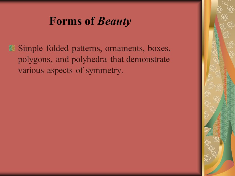 Forms of Beauty Simple folded patterns, ornaments, boxes, polygons, and polyhedra that demonstrate various aspects of symmetry.