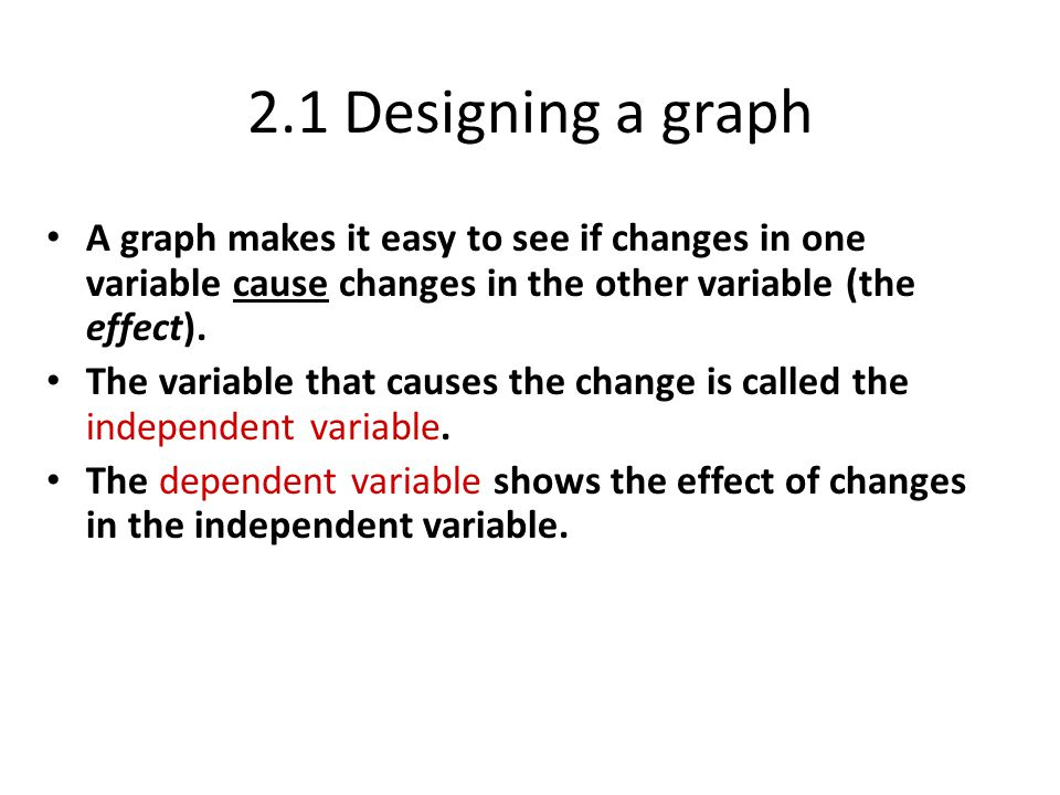 2.1 Designing a graph A graph makes it easy to see if changes in one variable cause changes in the other variable (the effect).