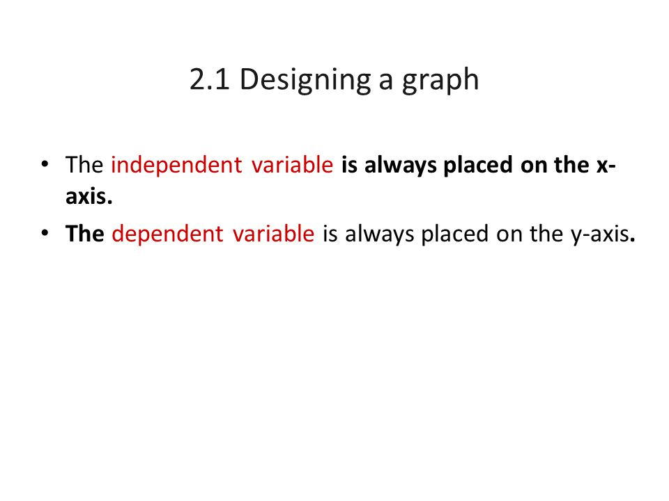 2.1 Designing a graph The independent variable is always placed on the x-axis.