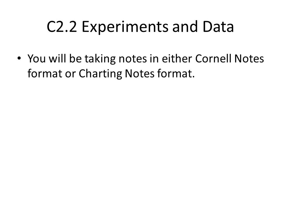 C2.2 Experiments and Data You will be taking notes in either Cornell Notes format or Charting Notes format.