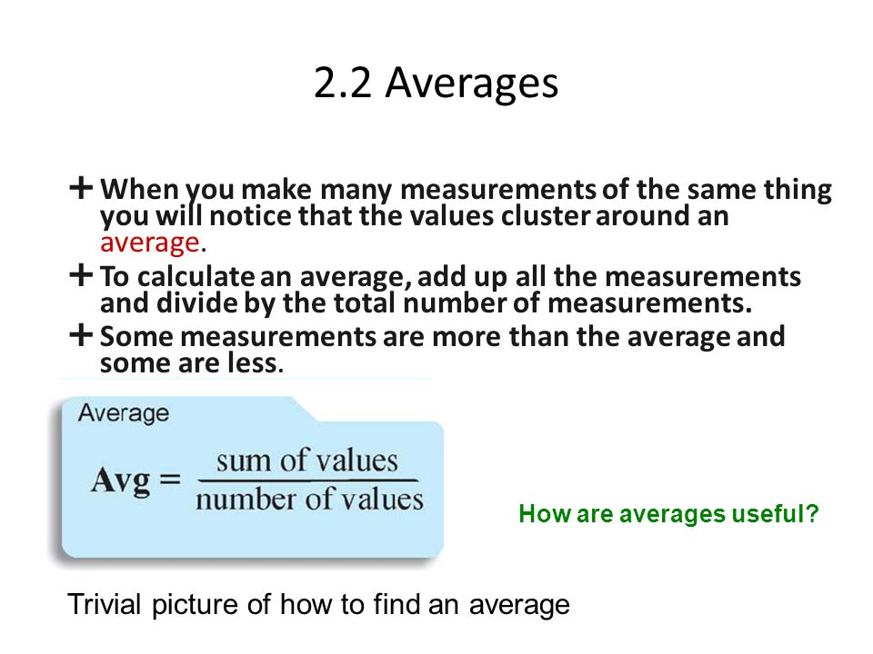 2.2 Averages When you make many measurements of the same thing you will notice that the values cluster around an average.