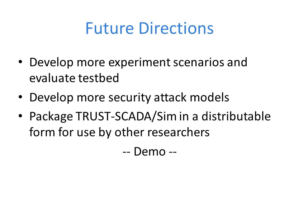 Future Directions Develop more experiment scenarios and evaluate testbed. Develop more security attack models.