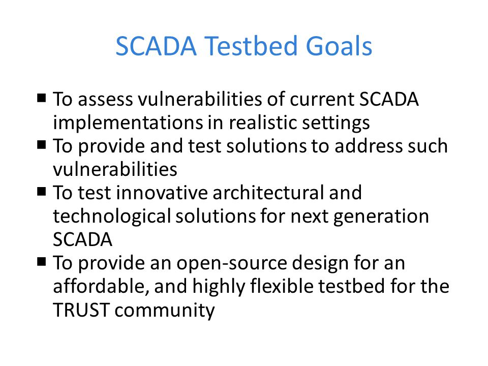 SCADA Testbed Goals To assess vulnerabilities of current SCADA implementations in realistic settings.