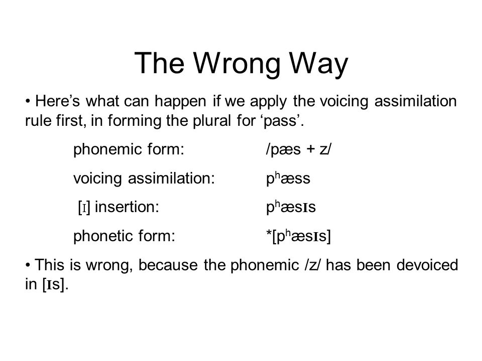 The Wrong Way Here's what can happen if we apply the voicing assimilation rule first, in forming the plural for 'pass'.