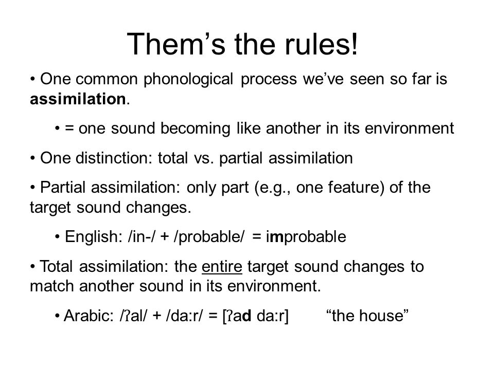 Them's the rules! One common phonological process we've seen so far is assimilation. = one sound becoming like another in its environment.