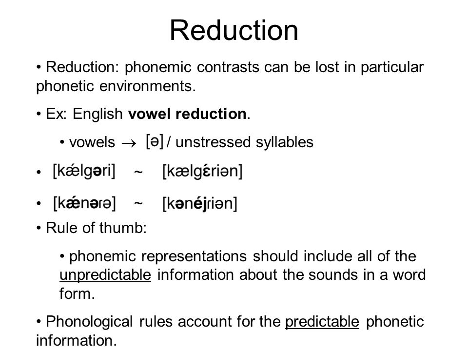 Reduction Reduction: phonemic contrasts can be lost in particular phonetic environments. Ex: English vowel reduction.