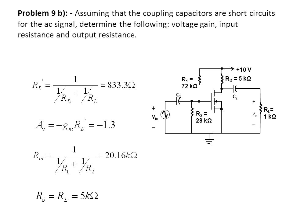 Problem 9 b): - Assuming that the coupling capacitors are short circuits for the ac signal, determine the following: voltage gain, input resistance and output resistance.