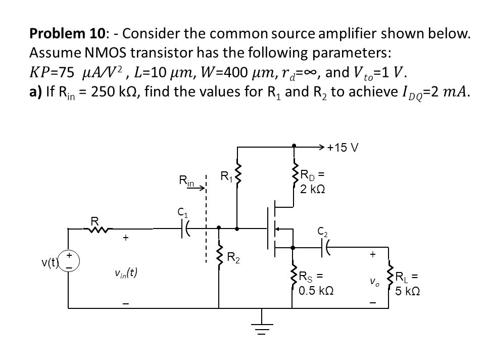 Problem 10: - Consider the common source amplifier shown below