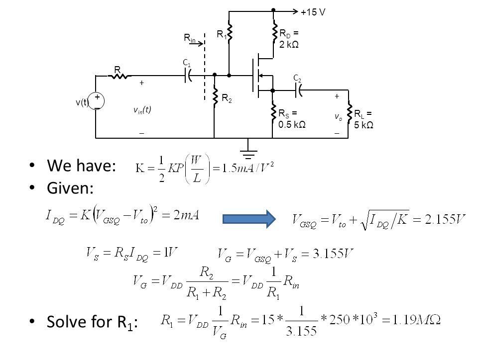We have: Given: Solve for R1: +15 V R1 RD = Rin 2 kΩ C1 R C2 R2 v(t) +