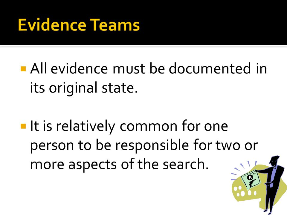 Evidence Teams All evidence must be documented in its original state.