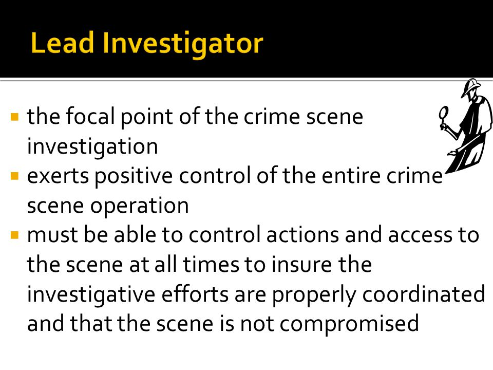 Lead Investigator the focal point of the crime scene investigation