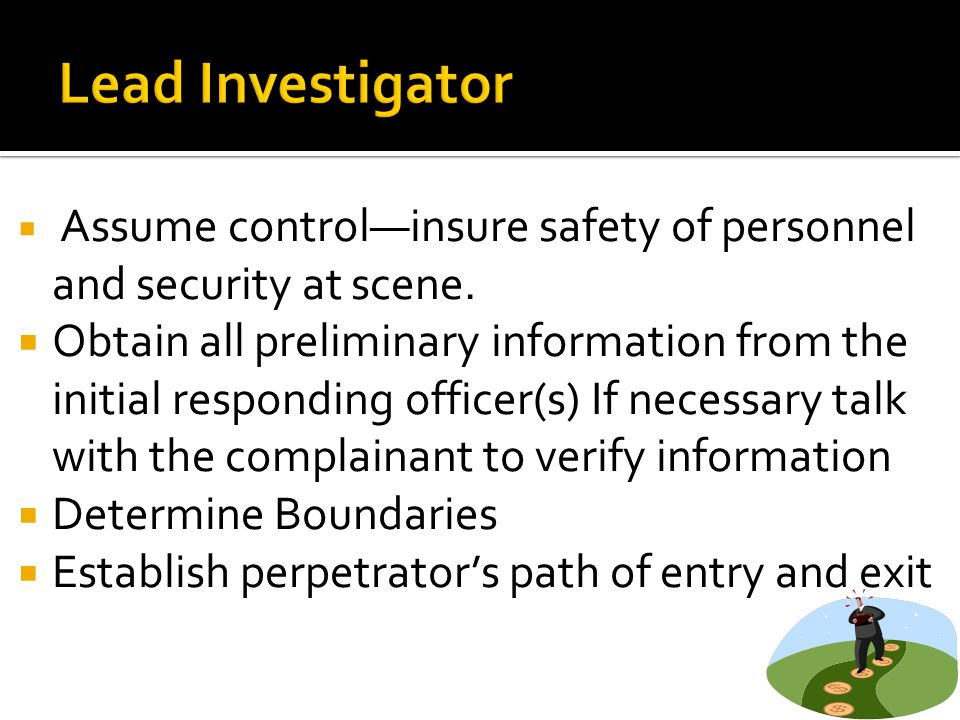 Lead Investigator Assume control—insure safety of personnel and security at scene.