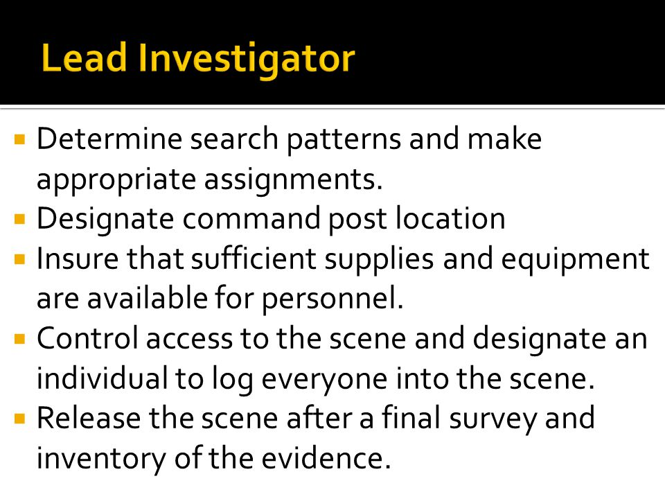 Lead Investigator Determine search patterns and make appropriate assignments. Designate command post location.