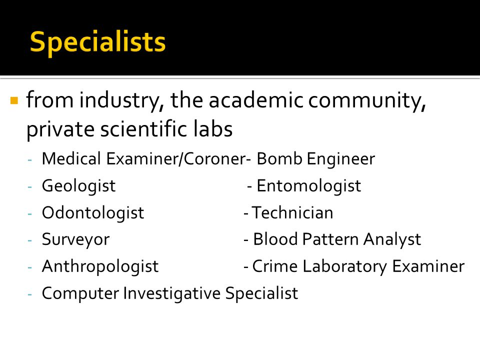Specialists from industry, the academic community, private scientific labs. Medical Examiner/Coroner- Bomb Engineer.
