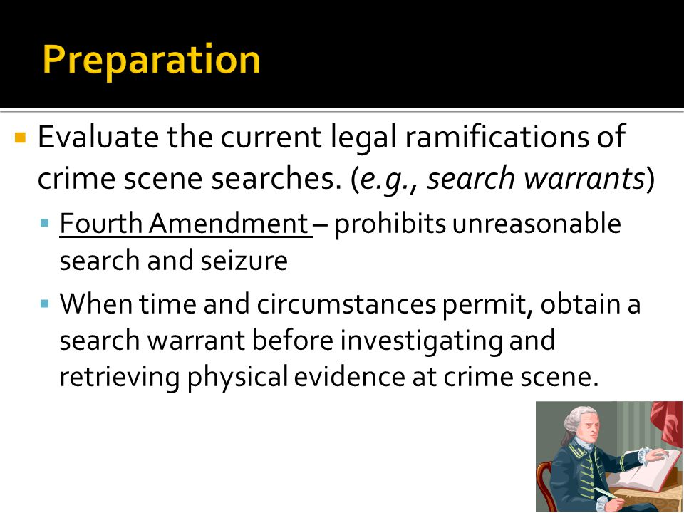 Preparation Evaluate the current legal ramifications of crime scene searches. (e.g., search warrants)