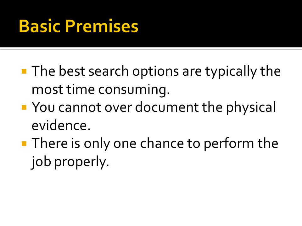 Basic Premises The best search options are typically the most time consuming. You cannot over document the physical evidence.