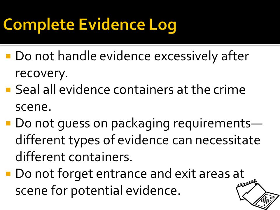Complete Evidence Log Do not handle evidence excessively after recovery. Seal all evidence containers at the crime scene.