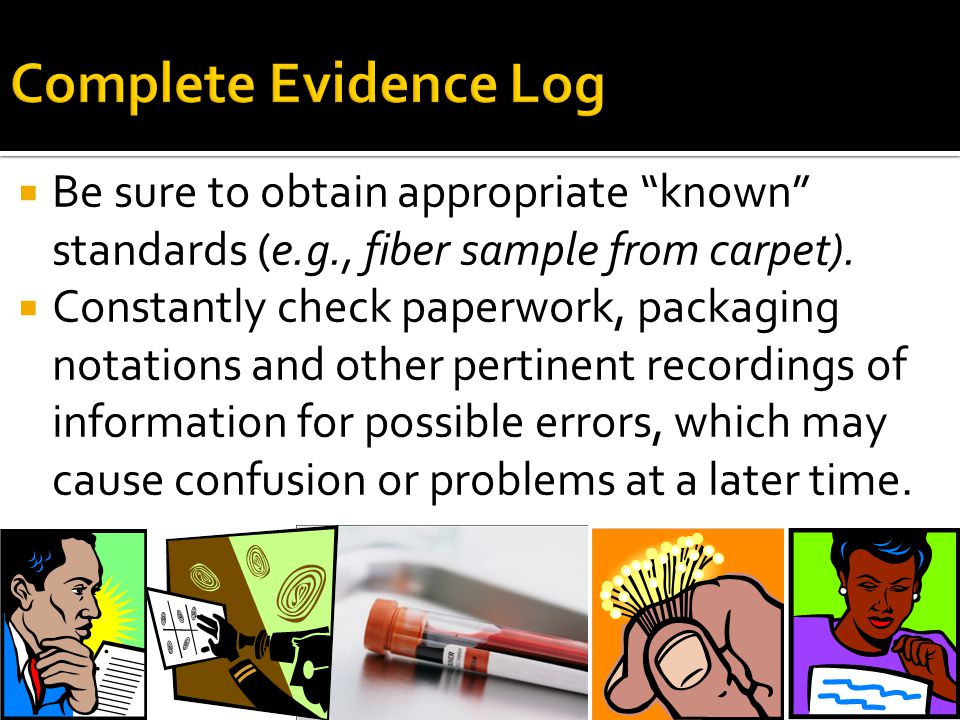 Complete Evidence Log Be sure to obtain appropriate known standards (e.g., fiber sample from carpet).