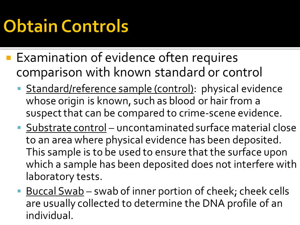 Obtain Controls Examination of evidence often requires comparison with known standard or control.