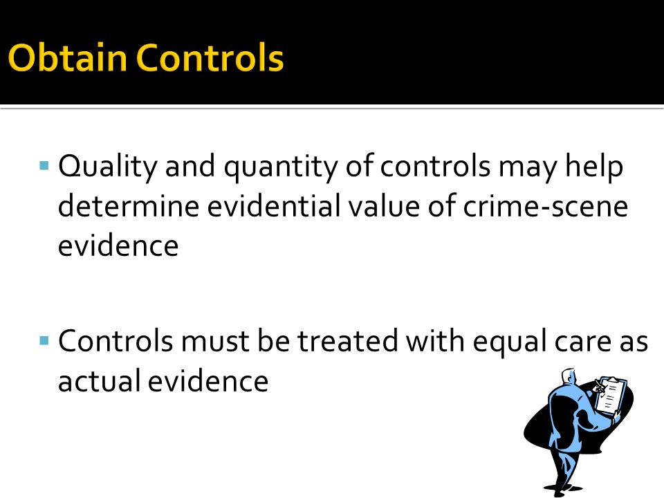 Obtain Controls Quality and quantity of controls may help determine evidential value of crime-scene evidence.
