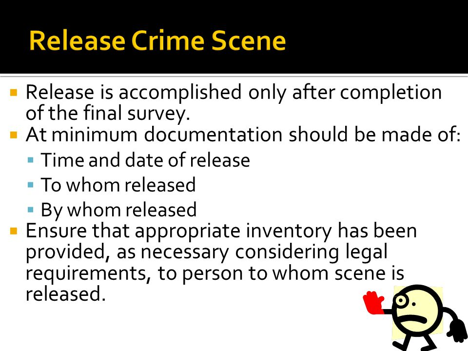 Release Crime Scene Release is accomplished only after completion of the final survey. At minimum documentation should be made of: