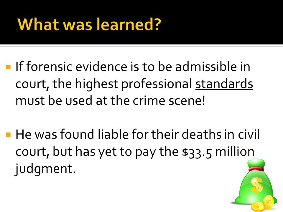 What was learned If forensic evidence is to be admissible in court, the highest professional standards must be used at the crime scene!