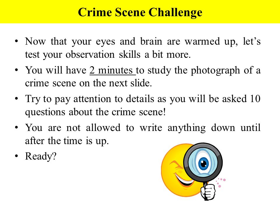 Crime Scene Challenge Now that your eyes and brain are warmed up, let's test your observation skills a bit more.