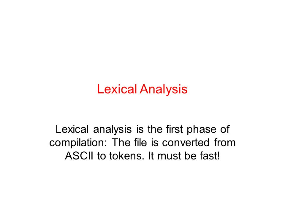 Lexical Analysis Lexical analysis is the first phase of compilation: The file is converted from ASCII to tokens.