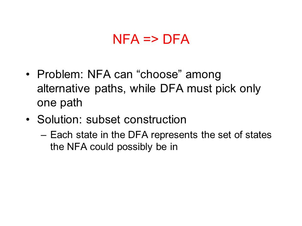 NFA => DFA Problem: NFA can choose among alternative paths, while DFA must pick only one path. Solution: subset construction.