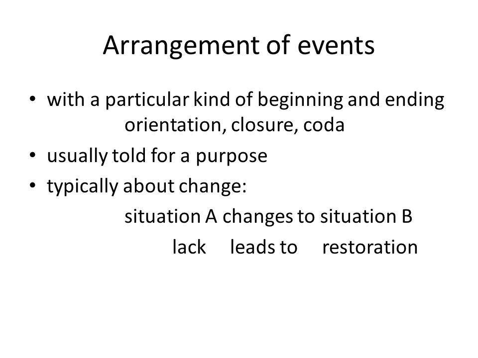 Arrangement of events with a particular kind of beginning and ending orientation, closure, coda. usually told for a purpose.