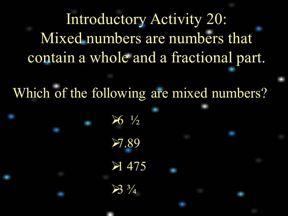 Introductory Activity 20: Mixed numbers are numbers that contain a whole and a fractional part.